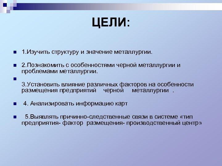 ЦЕЛИ: n 1. Изучить структуру и значение металлургии. n n 2. Познакомить c особенностями