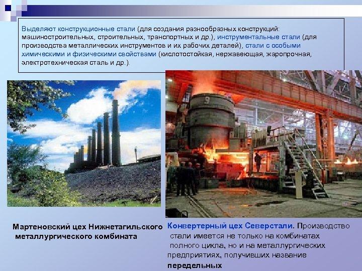 Выделяют конструкционные стали (для создания разнообразных конструкций: машиностроительных, транспортных и др. ), инструментальные стали