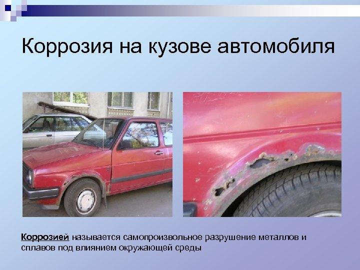 Коррозия на кузове автомобиля Коррозией называется самопроизвольное разрушение металлов и сплавов под влиянием окружающей