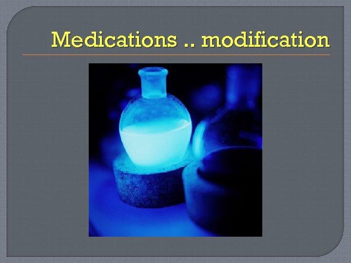 Medications. . modification