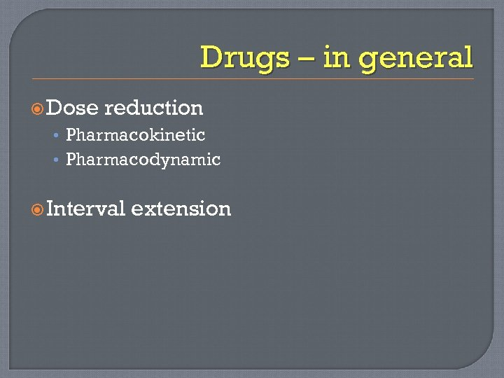 Drugs – in general Dose reduction • Pharmacokinetic • Pharmacodynamic Interval extension