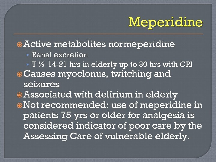 Meperidine Active metabolites normeperidine • Renal excretion • T ½ 14 -21 hrs in