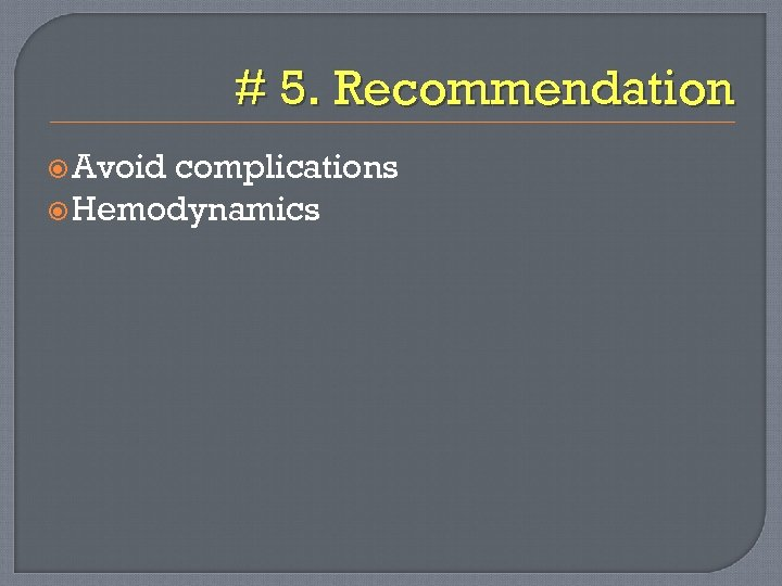 # 5. Recommendation Avoid complications Hemodynamics