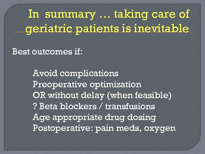 In summary … taking care of geriatric patients is inevitable Best outcomes if: Avoid