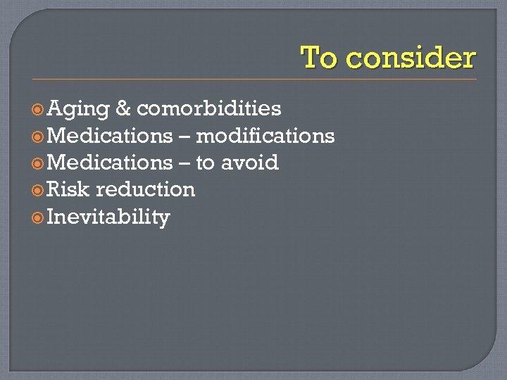 To consider Aging & comorbidities Medications – modifications Medications – to avoid Risk reduction