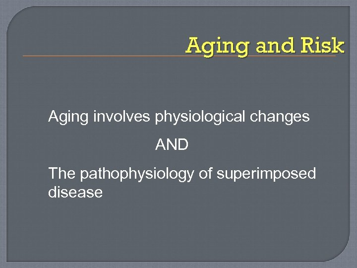 Aging and Risk Aging involves physiological changes AND The pathophysiology of superimposed disease