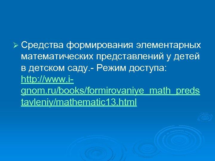 Ø Средства формирования элементарных математических представлений у детей в детском саду. Режим доступа: http: