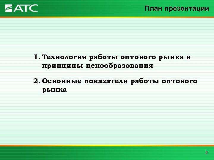 План презентации 1. Технология работы оптового рынка и принципы ценообразования 2. Основные показатели работы
