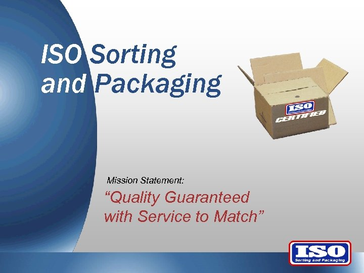 """ISO Sorting and Packaging Mission Statement: """"Quality Guaranteed with Service to Match"""""""