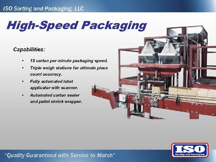 ISO Sorting and Packaging, LLC High-Speed Packaging Capabilities: • 15 carton per minute packaging