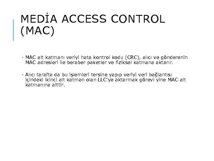 MEDİA ACCESS CONTROL (MAC) MAC alt katmanı veriyi hata kontrol kodu (CRC), alıcı ve