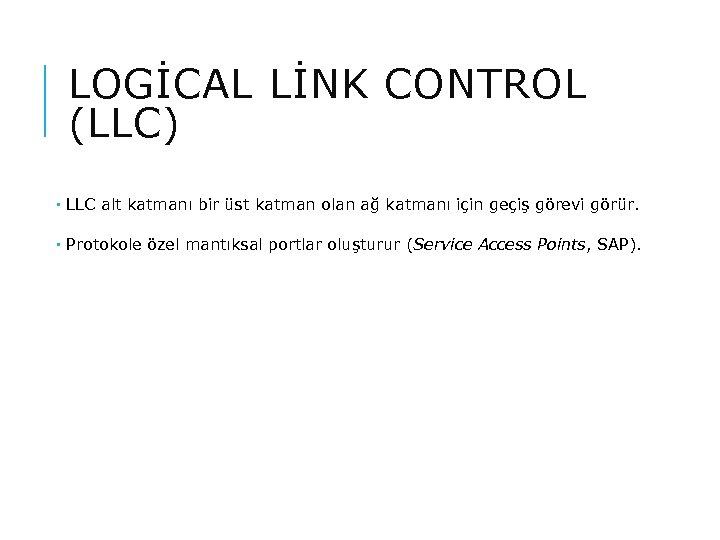 LOGİCAL LİNK CONTROL (LLC) LLC alt katmanı bir üst katman olan ağ katmanı için