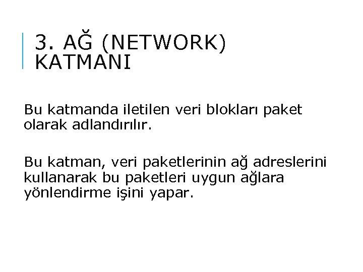 3. AĞ (NETWORK) KATMANI Bu katmanda iletilen veri blokları paket olarak adlandırılır. Bu katman,