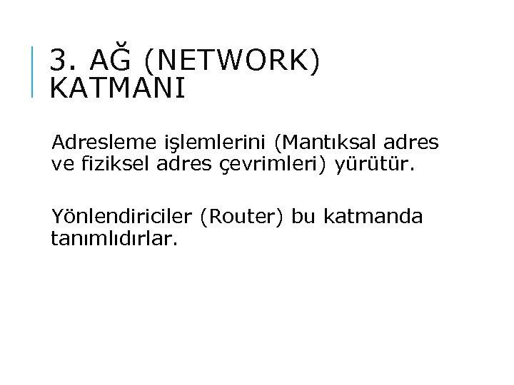 3. AĞ (NETWORK) KATMANI Adresleme işlemlerini (Mantıksal adres ve fiziksel adres çevrimleri) yürütür. Yönlendiriciler
