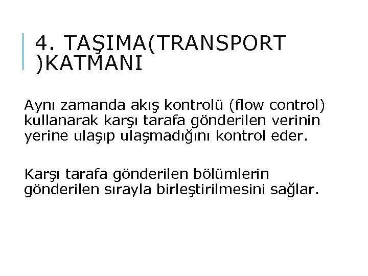 4. TAŞIMA(TRANSPORT )KATMANI Aynı zamanda akış kontrolü (flow control) kullanarak karşı tarafa gönderilen verinin