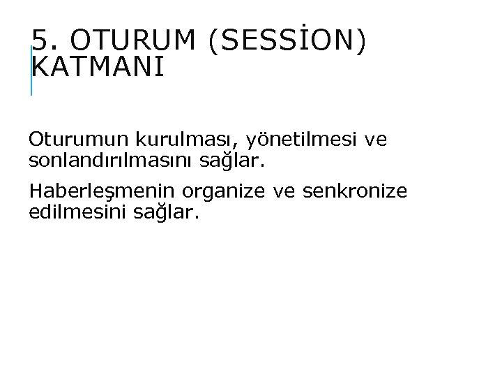 5. OTURUM (SESSİON) KATMANI Oturumun kurulması, yönetilmesi ve sonlandırılmasını sağlar. Haberleşmenin organize ve senkronize