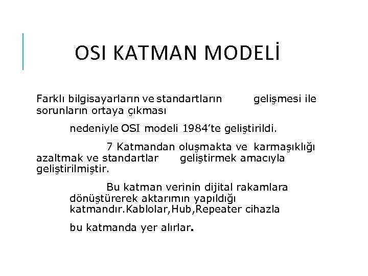 OSI KATMAN MODELİ Farklı bilgisayarların ve standartların sorunların ortaya çıkması gelişmesi ile nedeniyle OSI