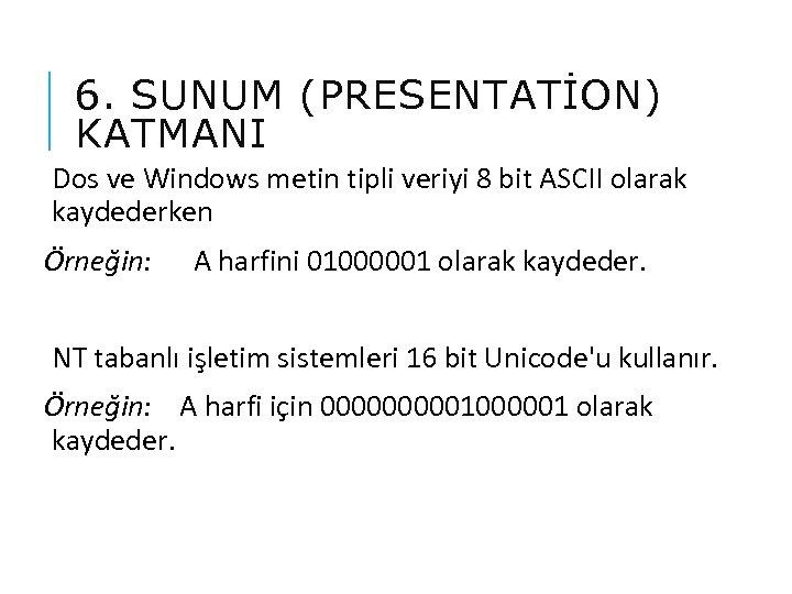 6. SUNUM (PRESENTATİON) KATMANI Dos ve Windows metin tipli veriyi 8 bit ASCII olarak