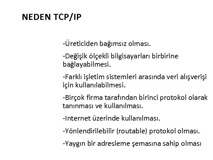 NEDEN TCP/IP -Üreticiden bağımsız olması. -Değişik ölçekli bilgisayarları birbirine bağlayabilmesi. -Farklı işletim sistemleri arasında