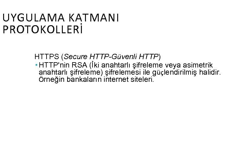 UYGULAMA KATMANI PROTOKOLLERİ HTTPS (Secure HTTP-Güvenli HTTP) HTTP'nin RSA (İki anahtarlı şifreleme veya asimetrik
