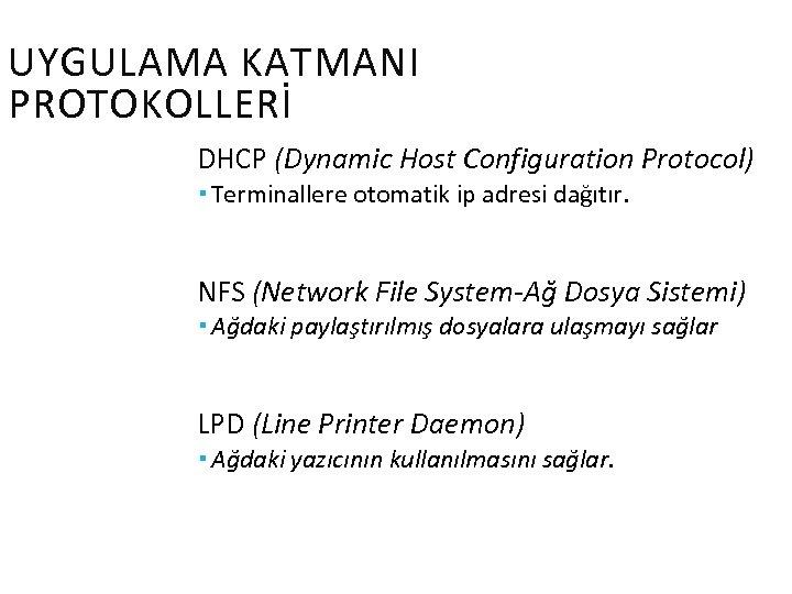 UYGULAMA KATMANI PROTOKOLLERİ DHCP (Dynamic Host Configuration Protocol) Terminallere otomatik ip adresi dağıtır. NFS