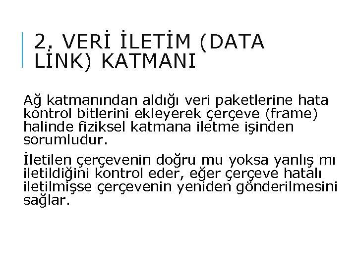2. VERİ İLETİM (DATA LİNK) KATMANI Ağ katmanından aldığı veri paketlerine hata kontrol bitlerini