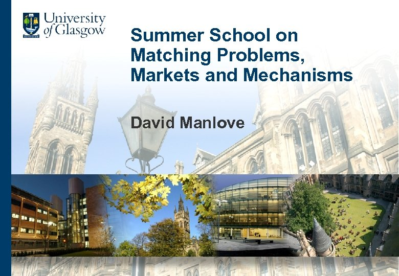 Summer School on Matching Problems, Markets and Mechanisms David Manlove