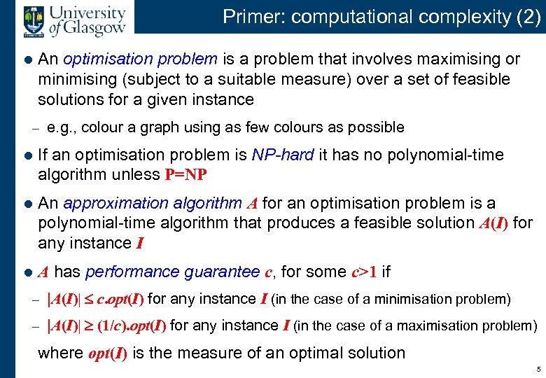 Primer: computational complexity (2) l An optimisation problem is a problem that involves maximising