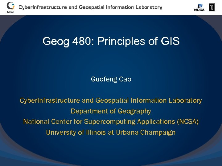 Geog 480: Principles of GIS Guofeng Cao Cyber. Infrastructure and Geospatial Information Laboratory Department