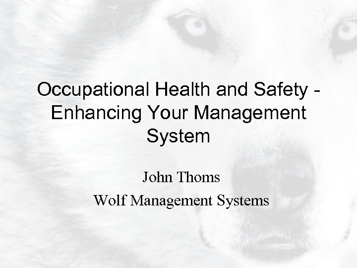 Occupational Health and Safety Enhancing Your Management System John Thoms Wolf Management Systems