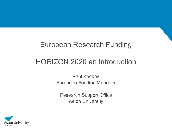 European Research Funding HORIZON 2020 an Introduction Paul Knobbs European Funding Manager Research Support