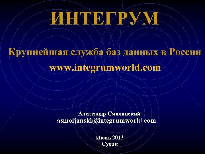 ИНТЕГРУМ Крупнейшая служба баз данных в России www. integrumworld. com Александр Смолянский asmoljanski@integrumworld. com