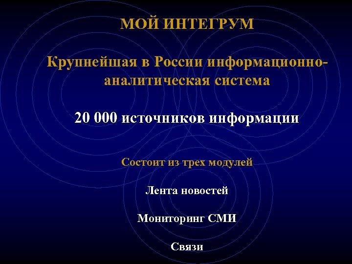 МОЙ ИНТЕГРУМ Крупнейшая в России информационноаналитическая система 20 000 источников информации Состоит из трех