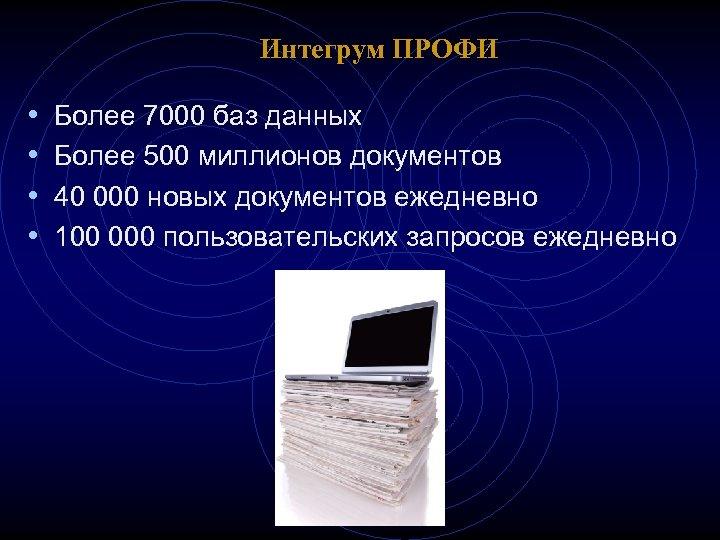 Интегрум ПРОФИ • • Более 7000 баз данных Более 500 миллионов документов 40 000
