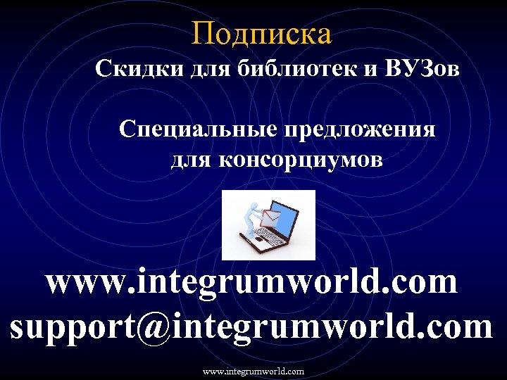 Подписка Скидки для библиотек и ВУЗов Специальные предложения для консорциумов www. integrumworld. com support@integrumworld.