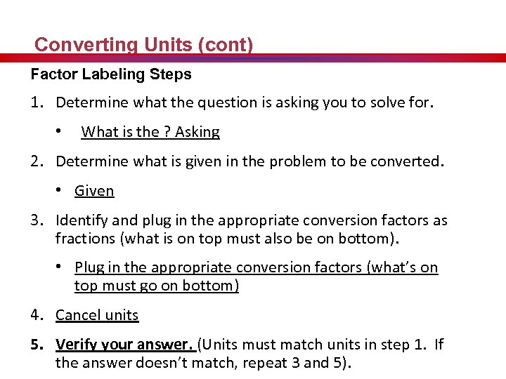 Converting Units (cont) Factor Labeling Steps 1. Determine what the question is asking you