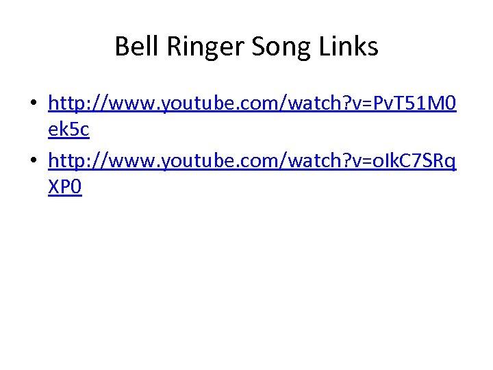 Bell Ringer Song Links • http: //www. youtube. com/watch? v=Pv. T 51 M 0