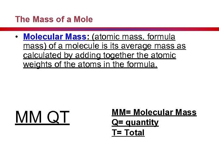 The Mass of a Mole • Molecular Mass: (atomic mass, formula mass) of a