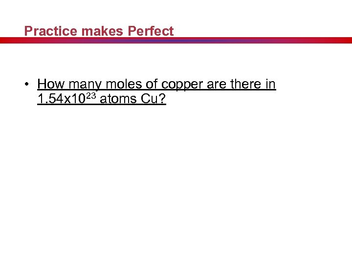 Practice makes Perfect • How many moles of copper are there in 1. 54