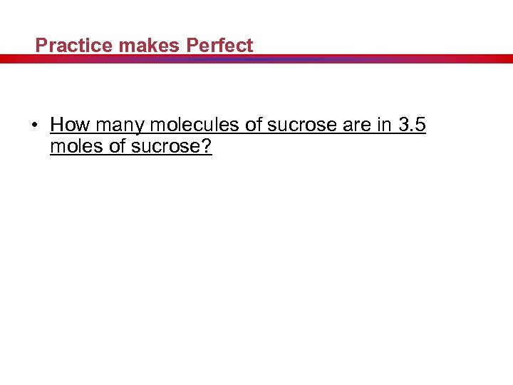 Practice makes Perfect • How many molecules of sucrose are in 3. 5 moles