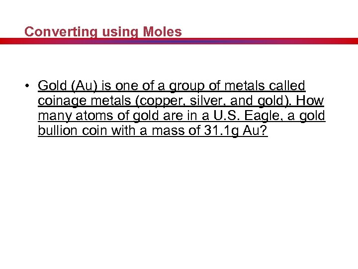 Converting using Moles • Gold (Au) is one of a group of metals called
