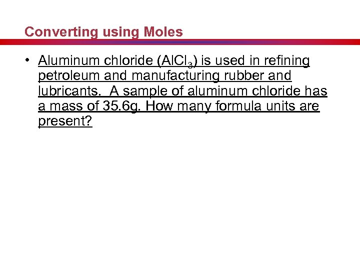 Converting using Moles • Aluminum chloride (Al. Cl 3) is used in refining petroleum