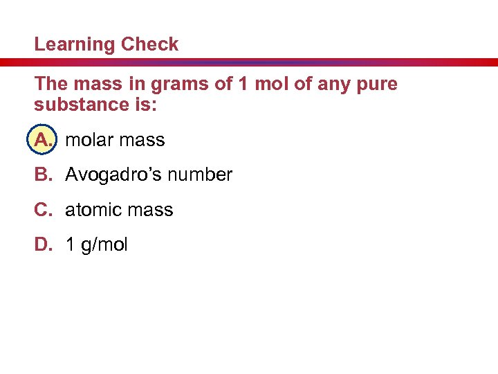 Learning Check The mass in grams of 1 mol of any pure substance is: