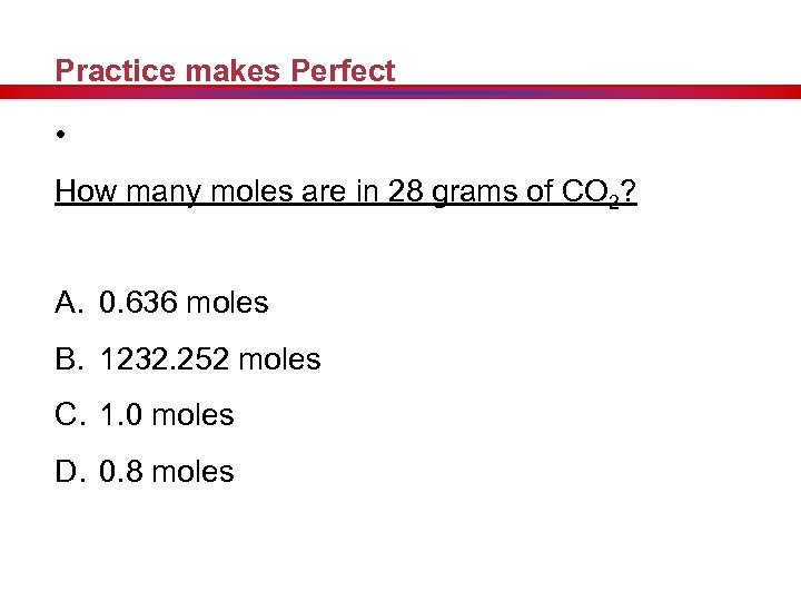 Practice makes Perfect • How many moles are in 28 grams of CO 2?