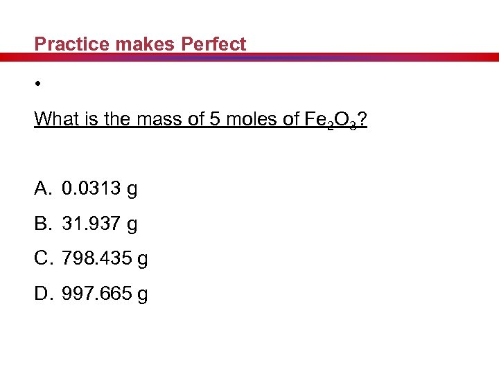 Practice makes Perfect • What is the mass of 5 moles of Fe 2