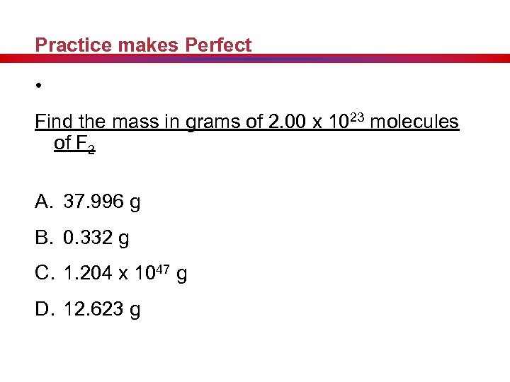 Practice makes Perfect • Find the mass in grams of 2. 00 x 1023