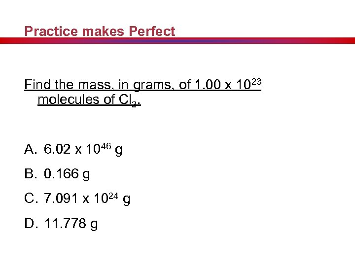Practice makes Perfect Find the mass, in grams, of 1. 00 x 1023 molecules