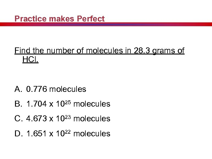 Practice makes Perfect Find the number of molecules in 28. 3 grams of HCl.