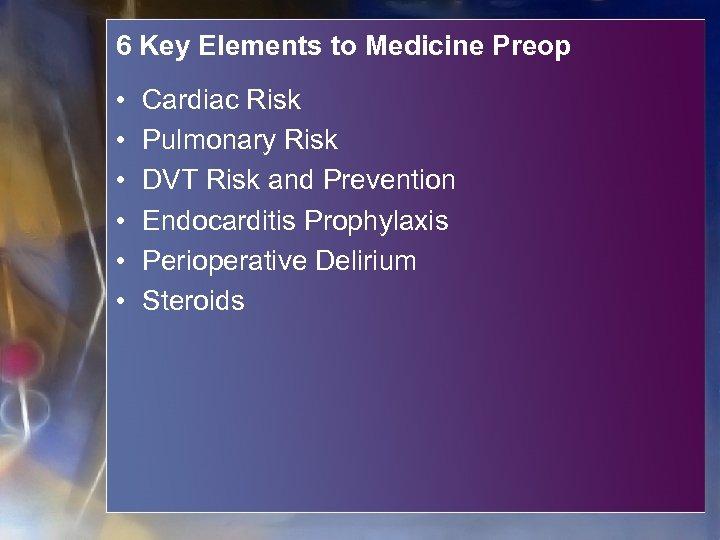 6 Key Elements to Medicine Preop • • • Cardiac Risk Pulmonary Risk DVT