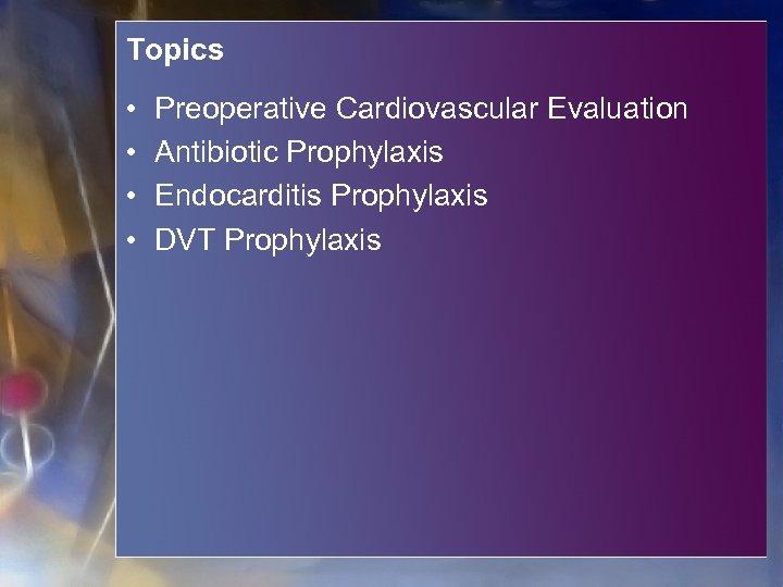Topics • • Preoperative Cardiovascular Evaluation Antibiotic Prophylaxis Endocarditis Prophylaxis DVT Prophylaxis